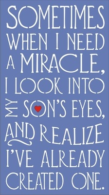 Sometimes When I Need A Miracle I Look Into My Son S Or